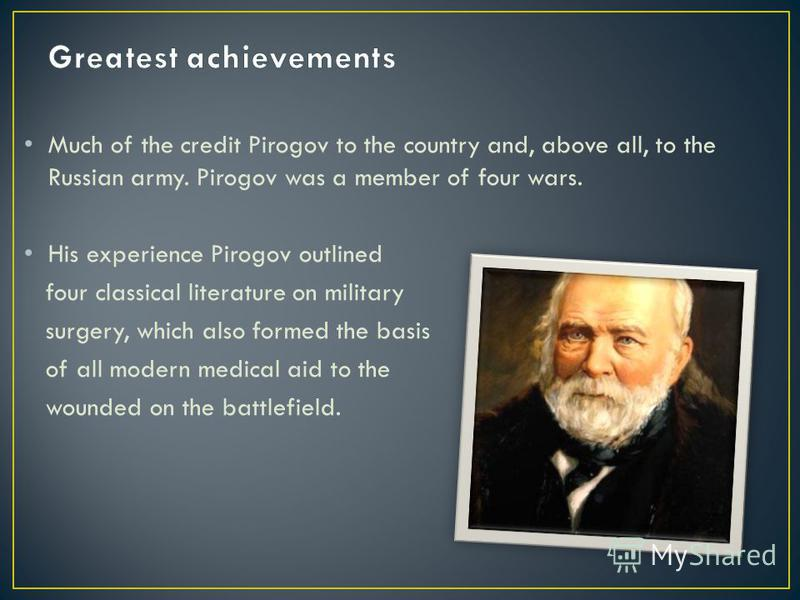Much of the credit Pirogov to the country and, above all, to the Russian army. Pirogov was a member of four wars. His experience Pirogov outlined four classical literature on military surgery, which also formed the basis of all modern medical aid to