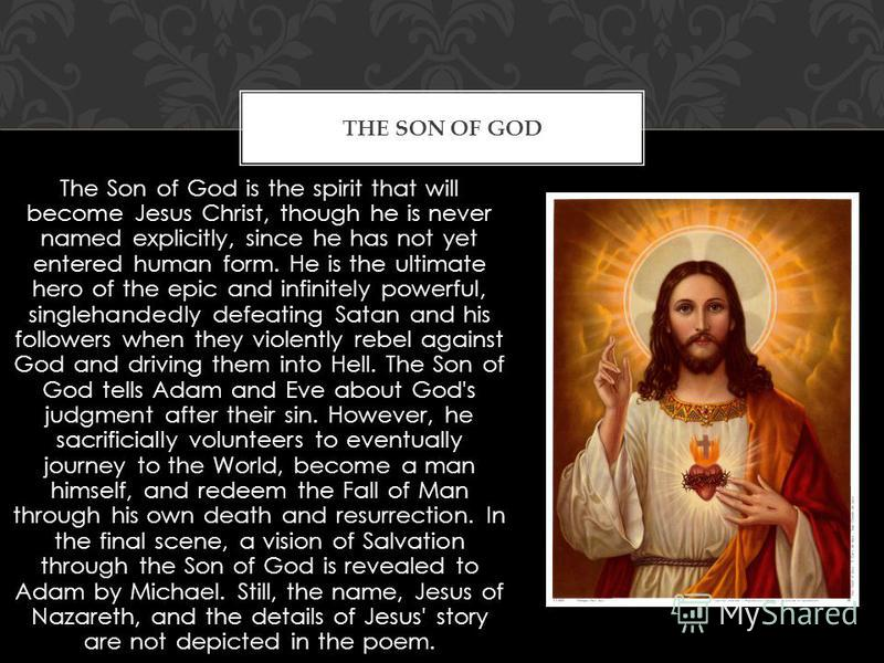 The Son of God is the spirit that will become Jesus Christ, though he is never named explicitly, since he has not yet entered human form. He is the ultimate hero of the epic and infinitely powerful, singlehandedly defeating Satan and his followers wh