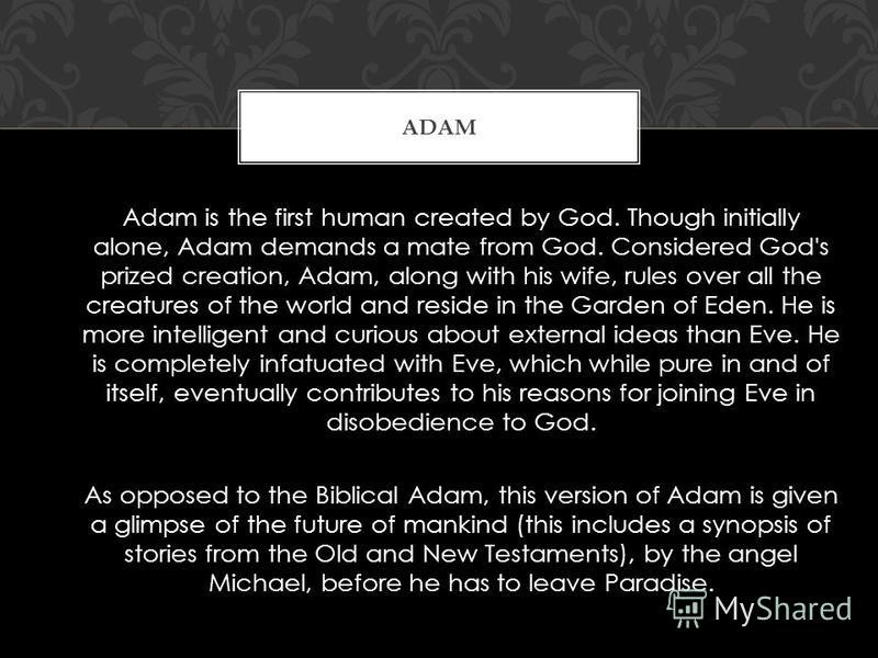 Adam is the first human created by God. Though initially alone, Adam demands a mate from God. Considered God's prized creation, Adam, along with his wife, rules over all the creatures of the world and reside in the Garden of Eden. He is more intellig