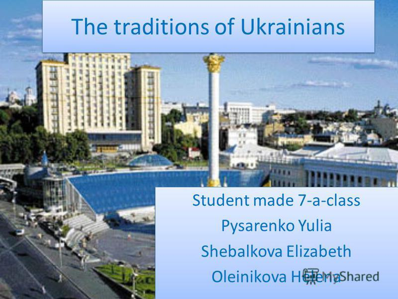 The traditions of Ukrainians Student made 7-a-class Pysarenko Yulia Shebalkova Elizabeth Oleinikova Helena Student made 7-a-class Pysarenko Yulia Shebalkova Elizabeth Oleinikova Helena