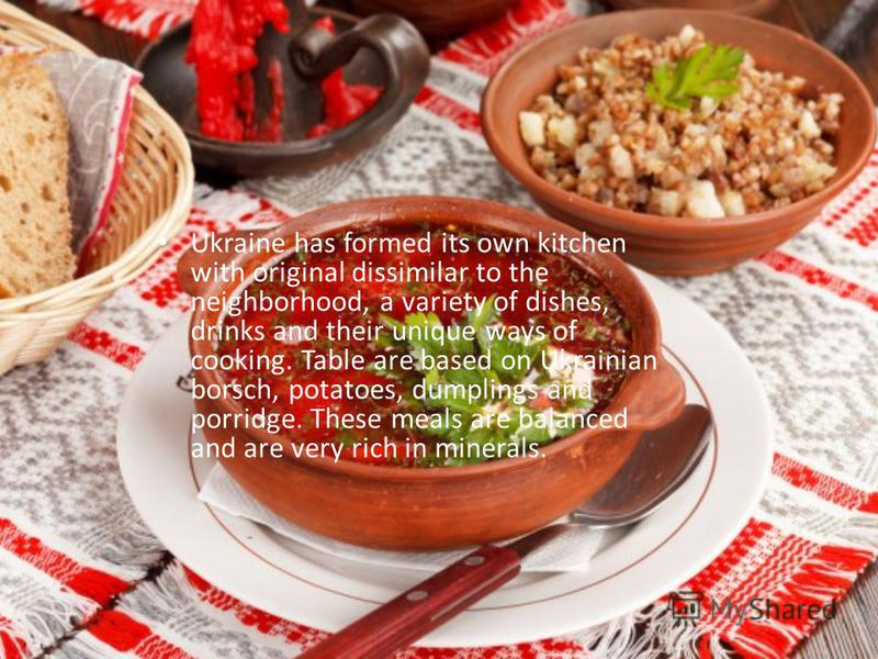 Ukraine has formed its own kitchen with original dissimilar to the neighborhood, a variety of dishes, drinks and their unique ways of cooking. Table are based on Ukrainian borsch, potatoes, dumplings and porridge. These meals are balanced and are ver