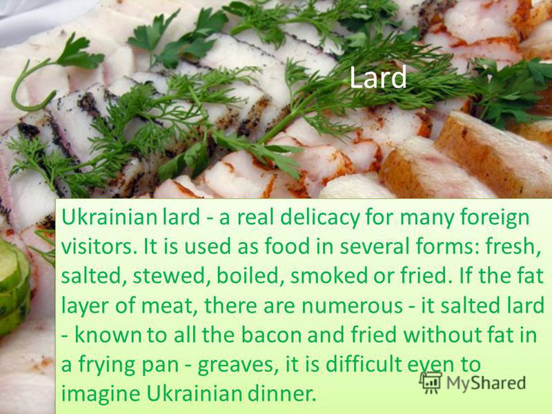 Lard Ukrainian lard - a real delicacy for many foreign visitors. It is used as food in several forms: fresh, salted, stewed, boiled, smoked or fried. If the fat layer of meat, there are numerous - it salted lard - known to all the bacon and fried wit