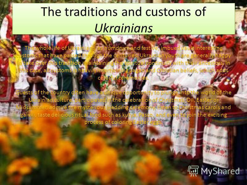 The traditions and customs of Ukrainians The whole life of Ukrainians, as humdrum and festive, imbued vault interesting customs that have passed through the centuries. Ukrainian youth are generally happy to take over this tradition, maintaining the s