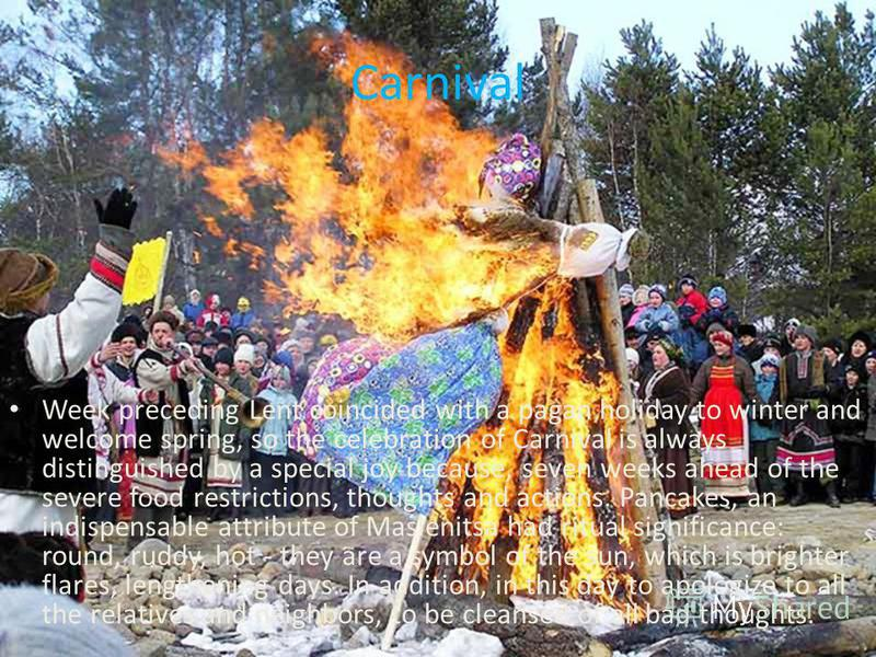 Carnival Week preceding Lent coincided with a pagan holiday to winter and welcome spring, so the celebration of Carnival is always distinguished by a special joy because, seven weeks ahead of the severe food restrictions, thoughts and actions. Pancak
