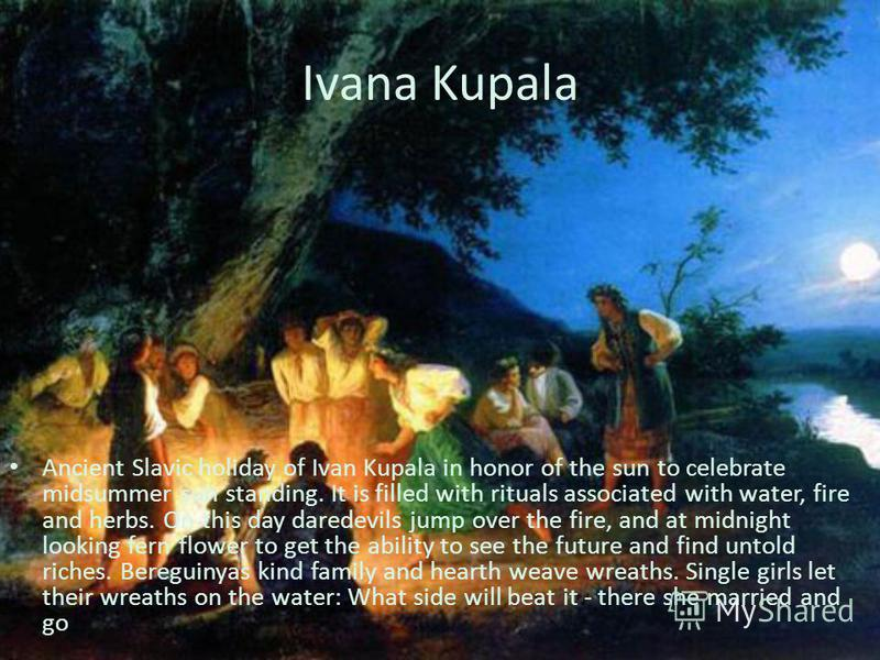 Ivana Kupala Ancient Slavic holiday of Ivan Kupala in honor of the sun to celebrate midsummer sun standing. It is filled with rituals associated with water, fire and herbs. On this day daredevils jump over the fire, and at midnight looking fern flowe