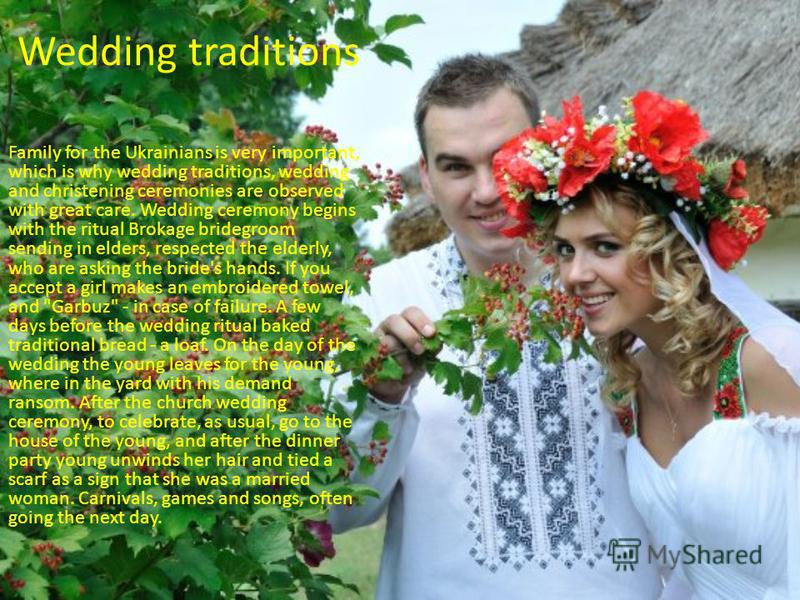 Wedding traditions Family for the Ukrainians is very important, which is why wedding traditions, wedding and christening ceremonies are observed with great care. Wedding ceremony begins with the ritual Brokage bridegroom sending in elders, respected
