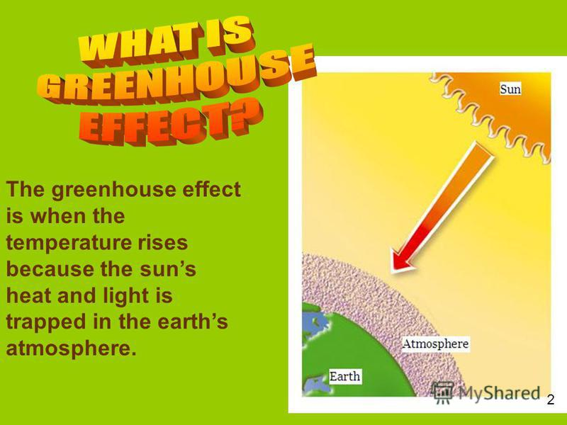 The greenhouse effect is when the temperature rises because the suns heat and light is trapped in the earths atmosphere. 2