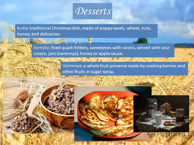Desserts Kutia Kutia: traditional Christmas dish, made of poppy seeds, wheat, nuts, honey, and delicacies. Syrnyky Syrnyky: fried quark fritters, sometimes with raisins, served with sour cream, jam (varennya), honey or apple sauce. Varennya Varennya: