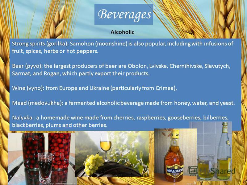 Beverages Alcoholic Strong spirits (gorilka): Strong spirits (gorilka): Samohon (moonshine) is also popular, including with infusions of fruit, spices, herbs or hot peppers. Beer (pyvo): Beer (pyvo): the largest producers of beer are Obolon, Lvivske,