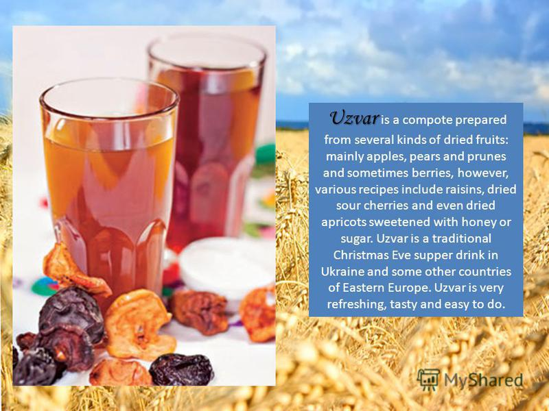 Uzvar Uzvar is a compote prepared from several kinds of dried fruits: mainly apples, pears and prunes and sometimes berries, however, various recipes include raisins, dried sour cherries and even dried apricots sweetened with honey or sugar. Uzvar is