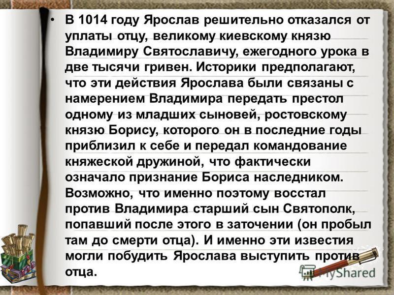 В 1014 году Ярослав решительно отказался от уплаты отцу, великому киевскому князю Владимиру Святославичу, ежегодного урока в две тысячи гривен. Историки предполагают, что эти действия Ярослава были связаны с намерением Владимира передать престол одно