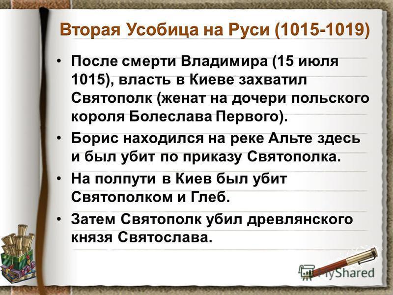 После смерти Владимира (15 июля 1015), власть в Киеве захватил Святополк (женат на дочери польского короля Болеслава Первого). Борис находился на реке Альте здесь и был убит по приказу Святополка. На полпути в Киев был убит Святополком и Глеб. Затем
