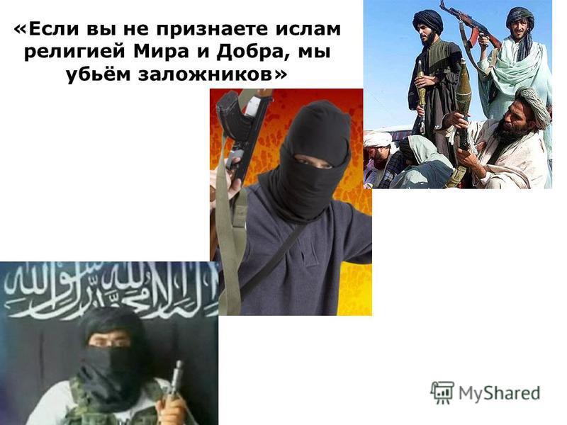 «Если вы не признаете ислам религией Мира и Добра, мы убьём заложников»