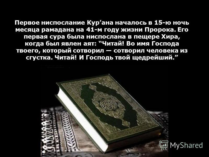 Первое ниспослание Курана началось в 15-ю ночь месяца рамадана на 41-м году жизни Пророка. Его первая сура была ниспослана в пещере Хира, когда был явлен аят: Читай! Во имя Господа твоего, который сотворил сотворил человека из сгустка. Читай! И Госпо