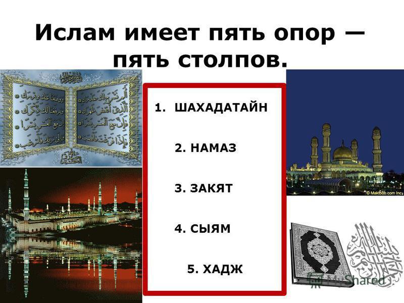 Ислам имеет пять опор пять столпов. 1. ШАХАДАТАЙН 2. НАМАЗ 3. ЗАКЯТ 4. СЫЯМ 5. ХАДЖ