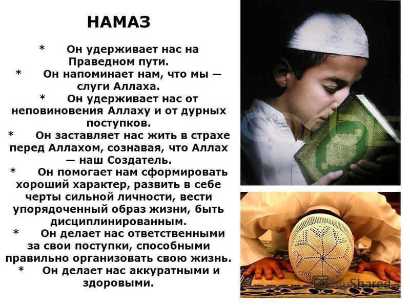 НАМАЗ * Он удерживает нас на Праведном пути. * Он напоминает нам, что мы слуги Аллаха. * Он удерживает нас от неповиновения Аллаху и от дурных поступков. * Он заставляет нас жить в страхе перед Аллахом, сознавая, что Аллах наш Создатель. * Он помогае