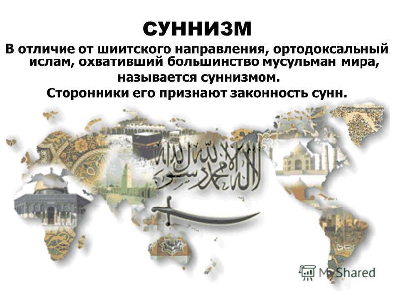 СУННИЗМ В отличие от шиитского направления, ортодоксальный ислам, охвативший большинство мусульман мира, называется суннизмом. Сторонники его признают законность сунн.