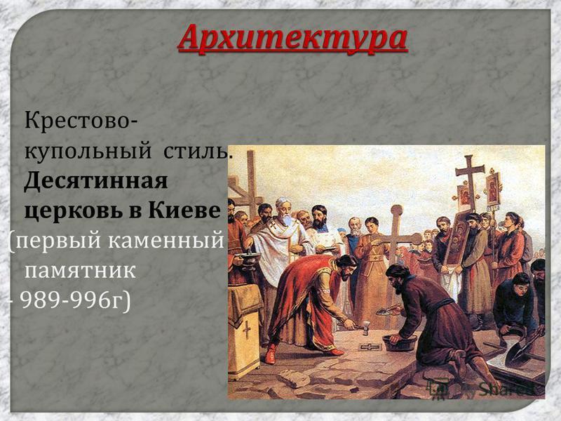 Архитектура Крестово - купольный стиль. Десятинная церковь в Киеве ( первый каменный памятник - 989-996 г )