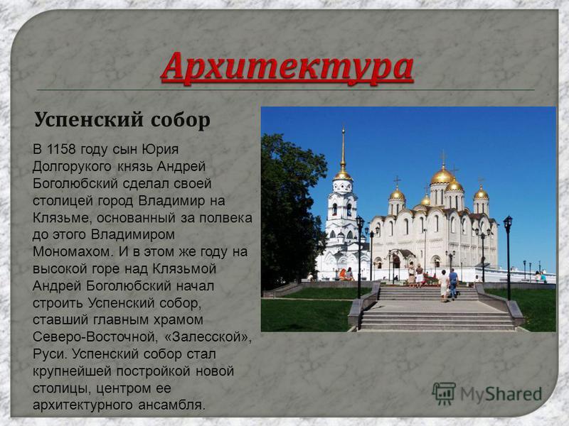 Успенский собор В 1158 году сын Юрия Долгорукого князь Андрей Боголюбский сделал своей столицей город Владимир на Клязьме, основанный за полвека до этого Владимиром Мономахом. И в этом же году на высокой горе над Клязьмой Андрей Боголюбский начал стр