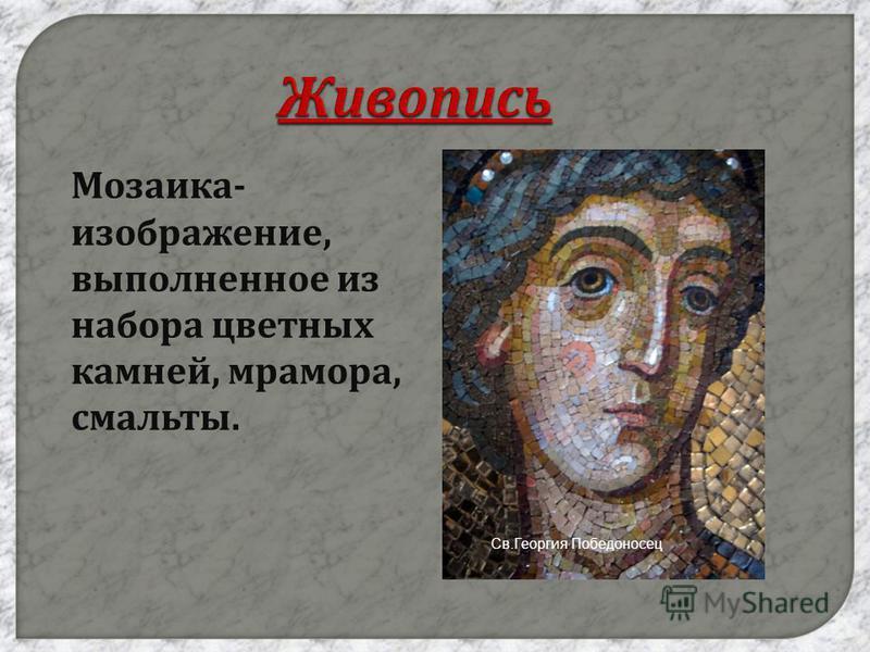 Живопись Мозаика - изображение, выполненное из набора цветных камней, мрамора, смальты. Св.Георгия Победоносец
