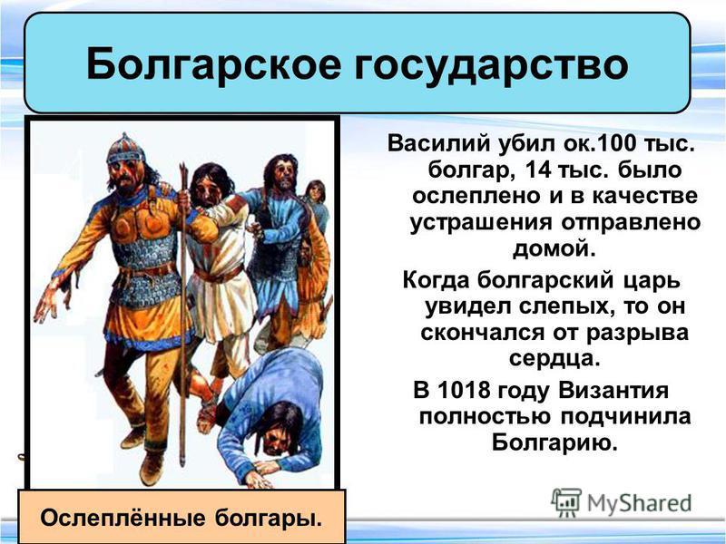 Василий убил ок.100 тыс. болгар, 14 тыс. было ослеплено и в качестве устрашения отправлено домой. Когда болгарский царь увидел слепых, то он скончался от разрыва сердца. В 1018 году Византия полностью подчинила Болгарию. Болгарское государство Ослепл