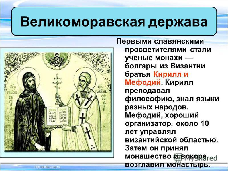 Первыми славянскими просветителями стали ученые монахи болгары из Византии братья Кирилл и Мефодий. Кирилл преподавал философию, знал языки разных народов. Мефодий, хороший организатор, около 10 лет управлял византийской областью. Затем он принял мон