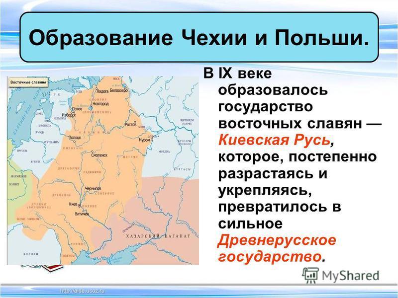 В IX веке образовалось государство восточных славян Киевская Русь, которое, постепенно разрастаясь и укрепляясь, превратилось в сильное Древнерусское государство. Образование Чехии и Польши.