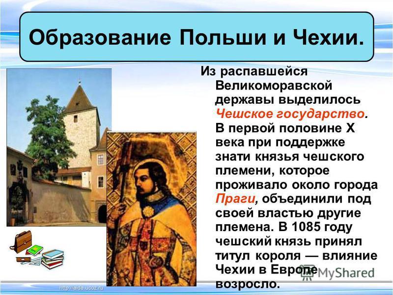Из распавшейся Великоморавской державы выделилось Чешское государство. В первой половине X века при поддержке знати князья чешского племени, которое проживало около города Праги, объединили под своей властью другие племена. В 1085 году чешский князь