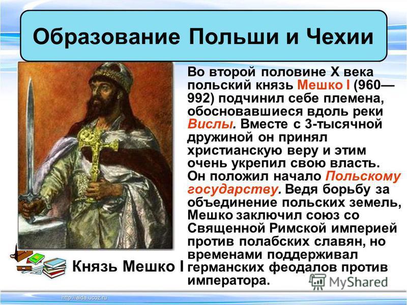 Во второй половине X века польский князь Мешко I (960 992) подчинил себе племена, обосновавшиеся вдоль реки Вислы. Вместе с 3-тысячной дружиной он принял христианскую веру и этим очень укрепил свою власть. Он положил начало Польскому государству. Вед