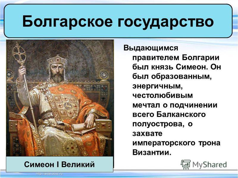 Выдающимся правителем Болгарии был князь Симеон. Он был образованным, энергичным, честолюбивым мечтал о подчинении всего Балканского полуострова, о захвате императорского трона Византии. Болгарское государство Симеон I Великий