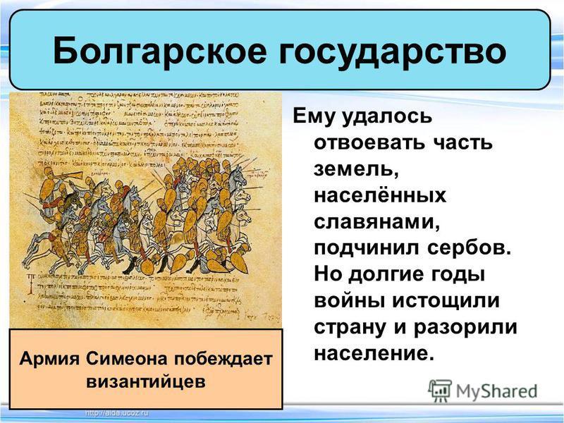 Ему удалось отвоевать часть земель, населённых славянами, подчинил сербов. Но долгие годы войны истощили страну и разорили население. Болгарское государство Армия Симеона побеждает византийцев
