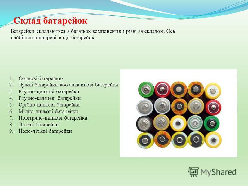 Склад батарейок 1.Сольові батарейки- 2.Лужні батарейки або алкалінові батарейки 3.Ртутно-цинкові батарейки 4.Ртутно-кадмієві батарейки 5.Срібно-цинкові батарейки 6.Мідно-цинкові батарейки 7.Повітряно-цинкові батарейки 8.Літієві батарейки 9.Йодо-літіє