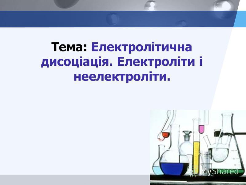 LOGO Тема: Електролітична дисоціація. Електроліти і неелектроліти.