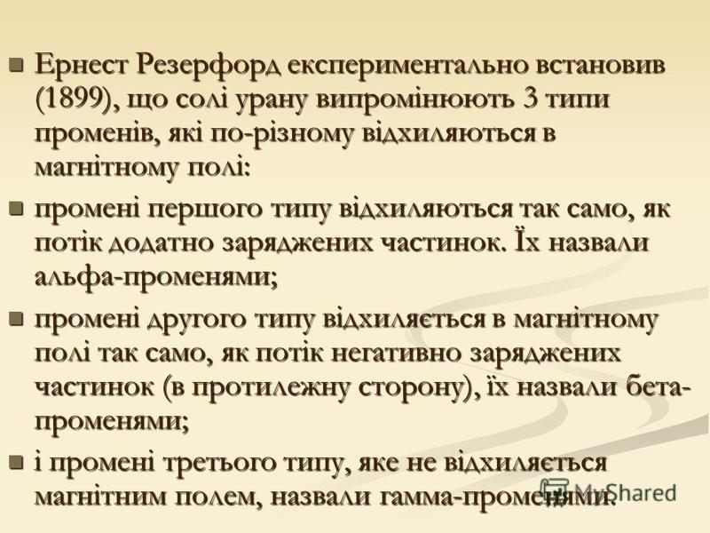 Ернест Резерфорд експериментально встановив (1899), що солі урану випромінюють 3 типи променів, які по-різному відхиляються в магнітному полі: Ернест Резерфорд експериментально встановив (1899), що солі урану випромінюють 3 типи променів, які по-різн