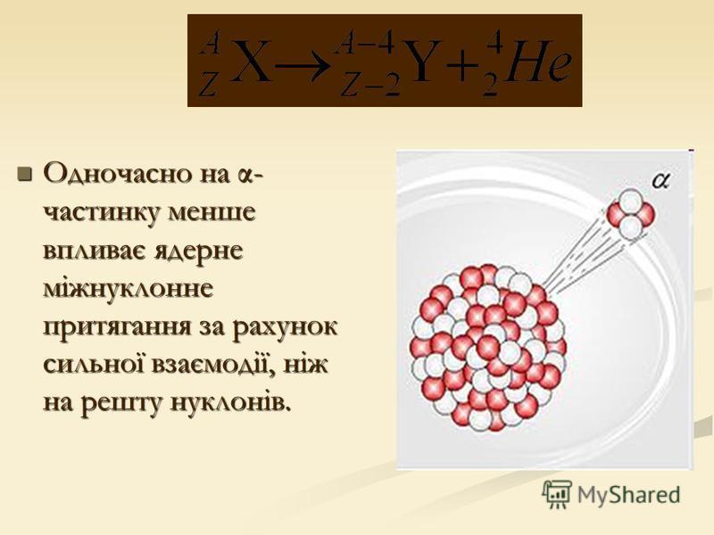 Одночасно на α- частинку менше впливає ядерне міжнуклонне притягання за рахунок сильної взаємодії, ніж на решту нуклонів. Одночасно на α- частинку менше впливає ядерне міжнуклонне притягання за рахунок сильної взаємодії, ніж на решту нуклонів.