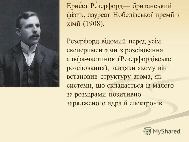 Ерне́ст Ре́зерфорд британський фізик, лауреат Нобелівської премії з хімії (1908). Резерфорд відомий перед усім експериментами з розсіювання альфа-частинок (Резерфордівське розсіювання), завдяки якому він встановив структуру атома, як системи, що скла