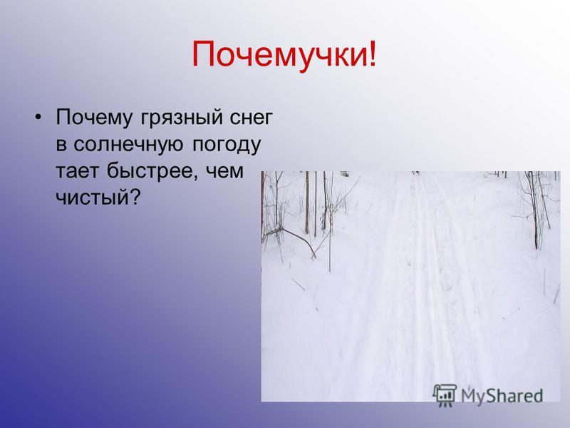 Почемучки! Почему грязный снег в солнечную погоду тает быстрее, чем чистый?