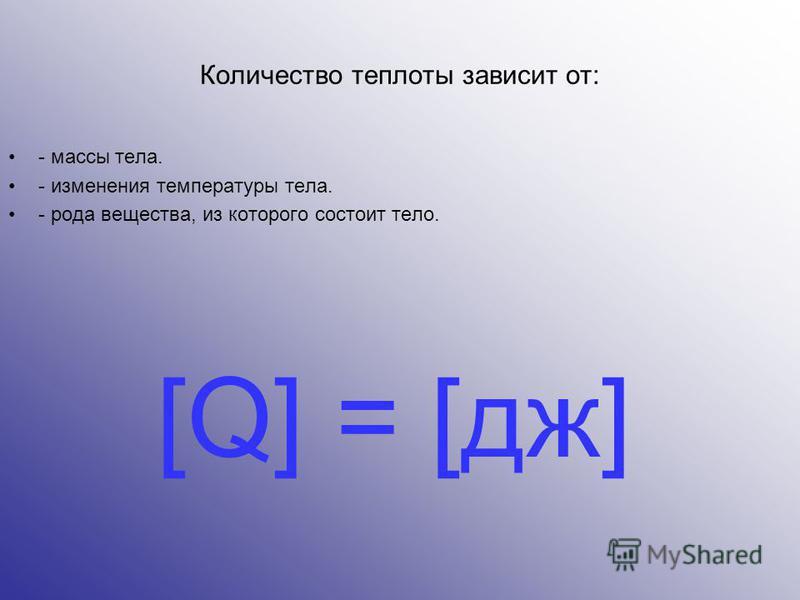 Количество теплоты зависит от: - массы тела. - изменения температуры тела. - рода вещества, из которого состоит тело. [Q] = [дж]