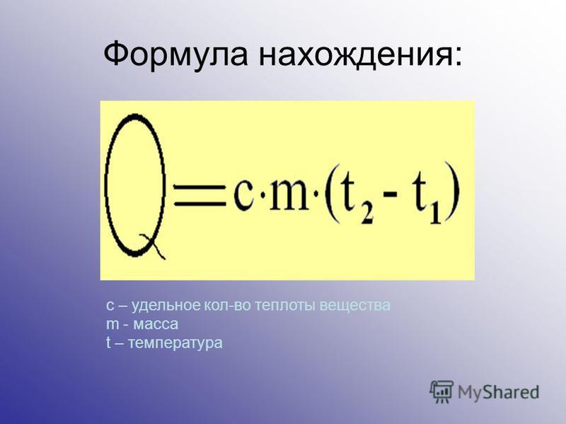 Формула нахождения: c – удельное кол-во теплоты вещества m - масса t – температура