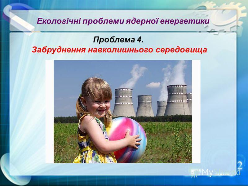 Екологічні проблеми ядерної енергетики Проблема 4. Забруднення навколишнього середовища