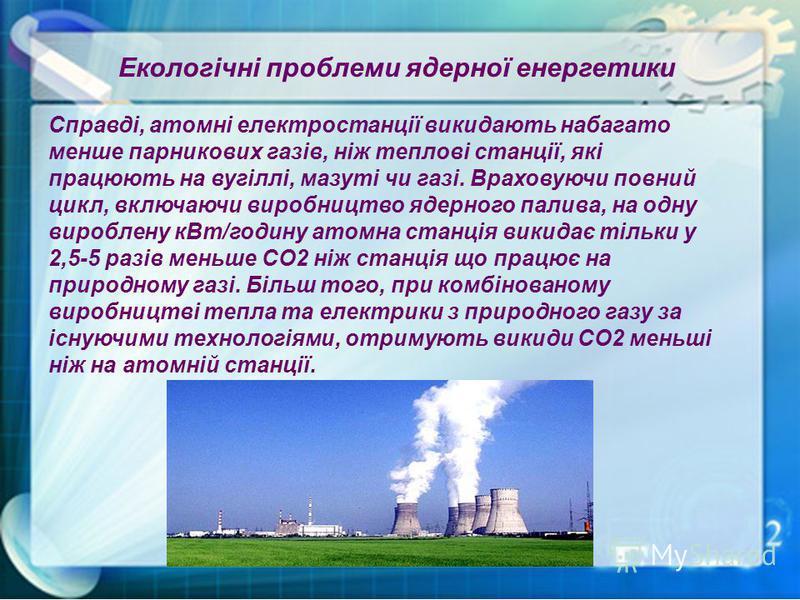 Справді, атомні електростанції викидають набагато менше парникових газів, ніж теплові станції, які працюють на вугіллі, мазуті чи газі. Враховуючи повний цикл, включаючи виробництво ядерного палива, на одну вироблену кВт/годину атомна станція викидає