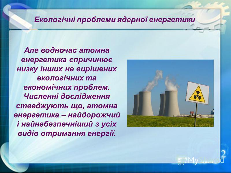 Але водночас атомна енергетика спричинює низку інших не вирішених екологічних та економічних проблем. Численні дослідження стведжують що, атомна енергетика – найдорожчий і найнебезпечніший з усіх видів отримання енергії.