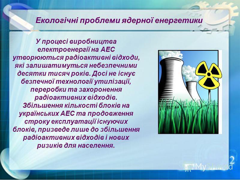 Екологічні проблеми ядерної енергетики У процесі виробництва електроенергії на АЕС утворюються радіоактивні відходи, які залишатимуться небезпечними десятки тисяч років. Досі не існує безпечної технології утилізації, переробки та захоронення радіоакт