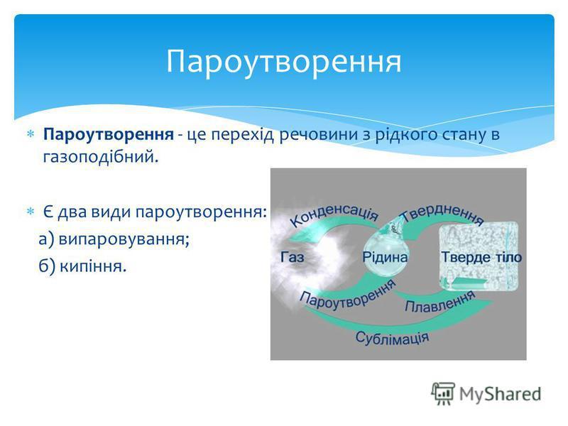 Пароутворення - це перехід речовини з рідкого стану в газоподібний. Є два види пароутворення: а) випаровування; б) кипіння. Пароутворення
