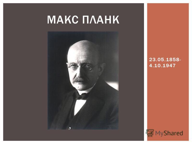 23.05.1858- 4.10.1947 МАКС ПЛАНК