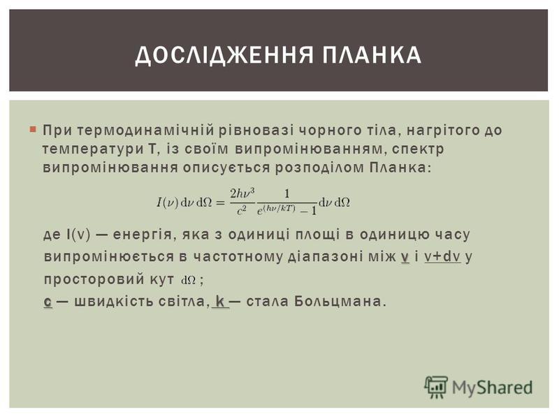 При термодинамічній рівновазі чорного тіла, нагрітого до температури T, із своїм випромінюванням, спектр випромінювання описується розподілом Планка: де I(ν) енергія, яка з одиниці площі в одиницю часу ν випромінюється в частотному діапазоні між ν і
