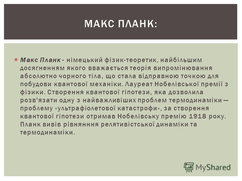 Макс Планк - німецький фізик-теоретик, найбільшим досягненням якого вважається теорія випромінювання абсолютно чорного тіла, що стала відправною точкою для побудови квантової механіки. Лауреат Нобелівської премії з фізики. Створення квантової гіпотез