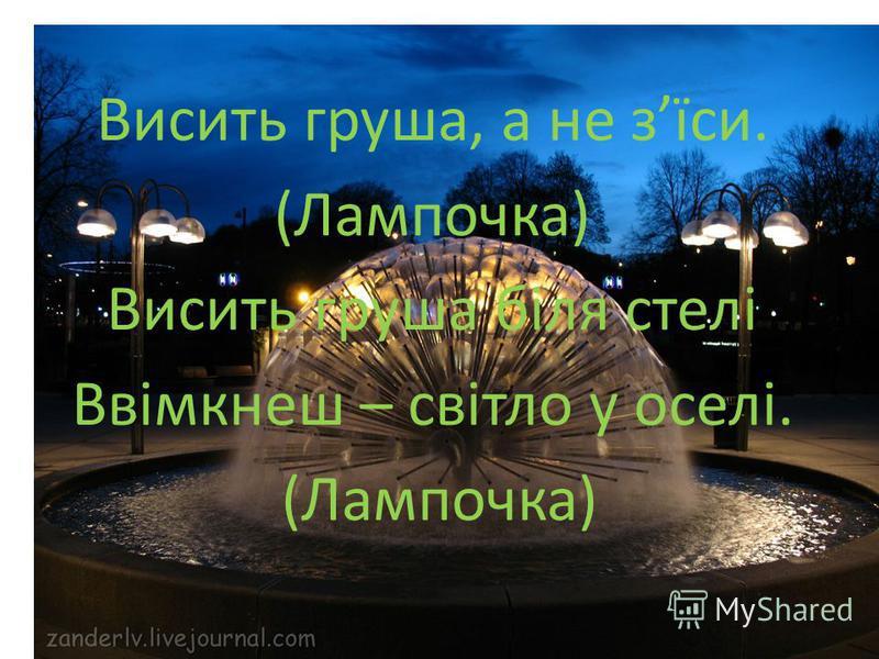 Висить груша, а не зїси. (Лампочка) Висить груша біля стелі Ввімкнеш – світло у оселі. (Лампочка)