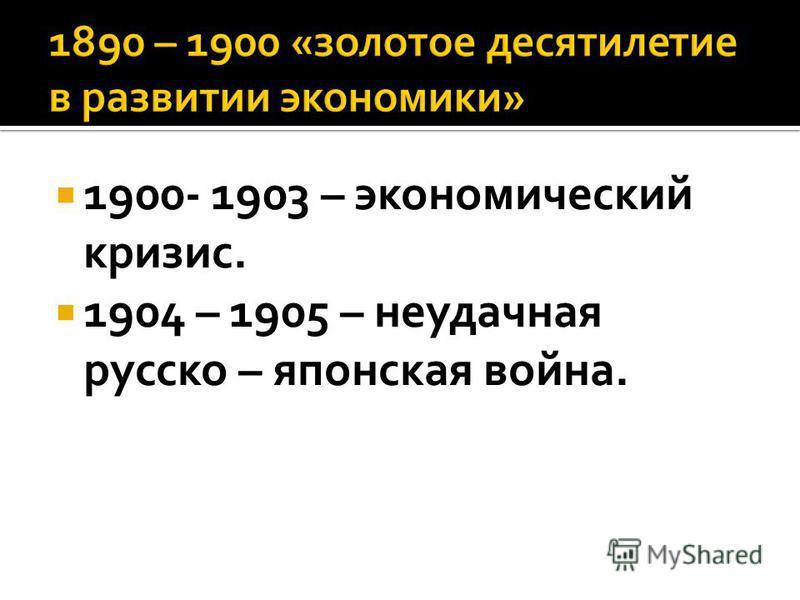 1900- 1903 – экономический кризис. 1904 – 1905 – неудачная русско – японская война.