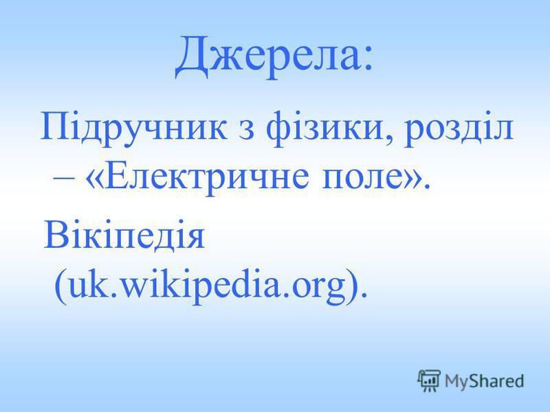 Джерела: Підручник з фізики, розділ – «Електричне поле». Вікіпедія (uk.wikipedia.org).